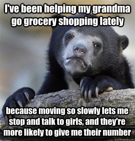 I've been helping my grandma go grocery shopping lately because moving so slowly lets me stop and talk to girls, and they're more likely to give me their number - I've been helping my grandma go grocery shopping lately because moving so slowly lets me stop and talk to girls, and they're more likely to give me their number  Confession Bear