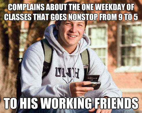 COMPLAINS ABOUT THE ONE WEEKDAY OF CLASSES THAT GOES NONSTOP FROM 9 TO 5 TO HIS WORKING FRIENDS - COMPLAINS ABOUT THE ONE WEEKDAY OF CLASSES THAT GOES NONSTOP FROM 9 TO 5 TO HIS WORKING FRIENDS  College Freshman