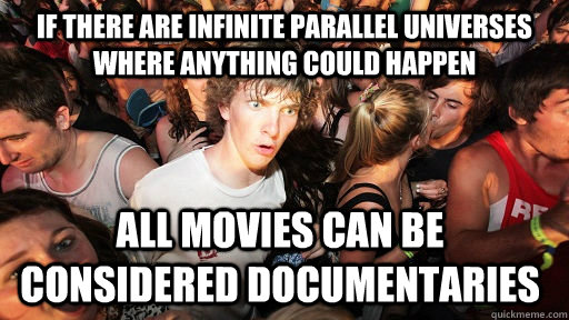 If there are infinite parallel universes where anything could happen all movies can be considered documentaries - If there are infinite parallel universes where anything could happen all movies can be considered documentaries  Sudden Clarity Clarence