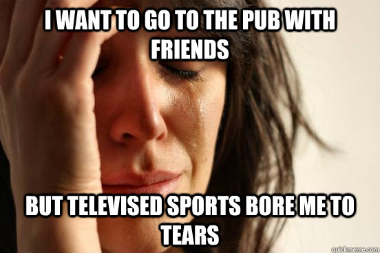 I want to go to the pub with friends but televised sports bore me to tears  First World Problems