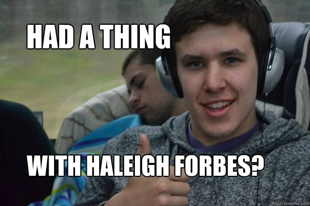 had a thing with Haleigh Forbes? - had a thing with Haleigh Forbes?  Scotty