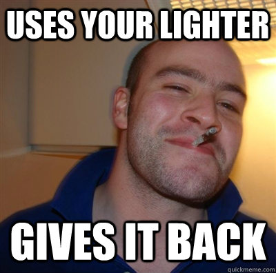 uses your lighter gives it back