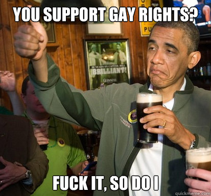 You support gay rights? Fuck it, so do I - You support gay rights? Fuck it, so do I  Upvote Obama