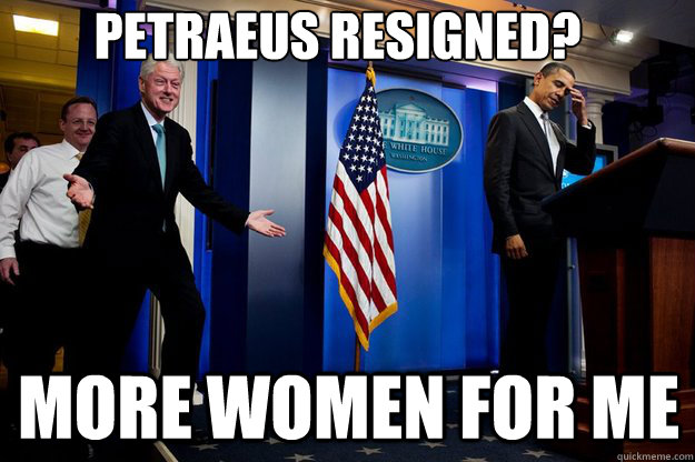 petraeus resigned? more women for me - petraeus resigned? more women for me  Inappropriate Timing Bill Clinton