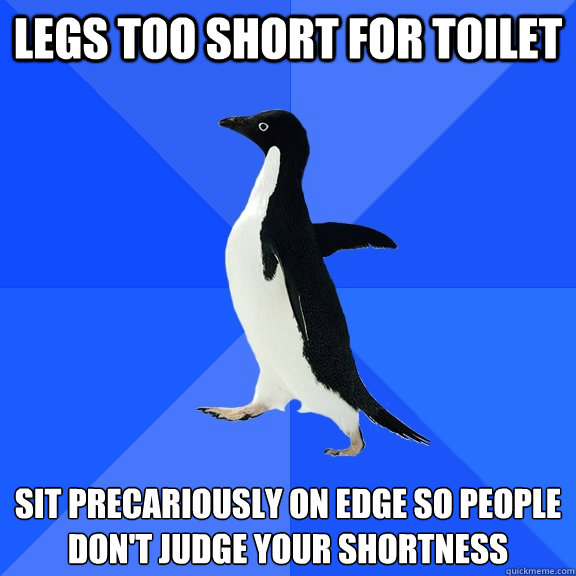 legs too short for toilet sit precariously on edge so people don't judge your shortness - legs too short for toilet sit precariously on edge so people don't judge your shortness  Socially Awkward Penguin