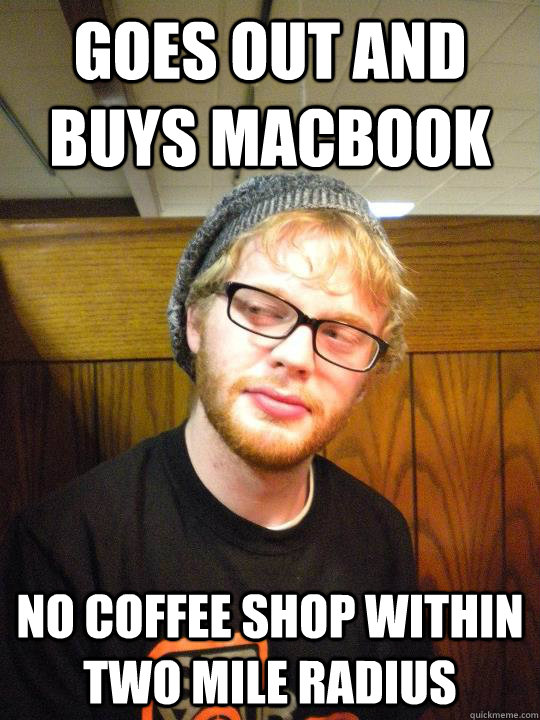 Goes out and buys macbook no coffee shop within two mile radius  - Goes out and buys macbook no coffee shop within two mile radius   Depressed Hipster