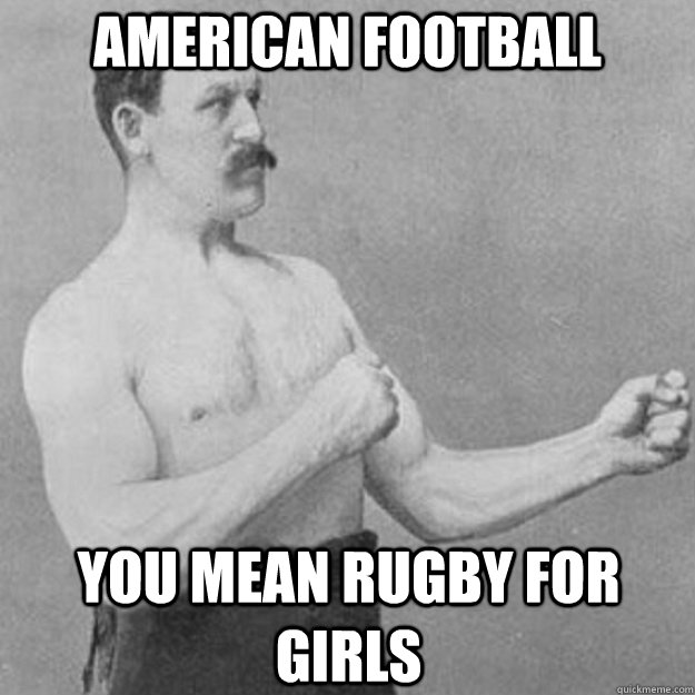 American Football You mean Rugby for girls - American Football You mean Rugby for girls  overly manly man