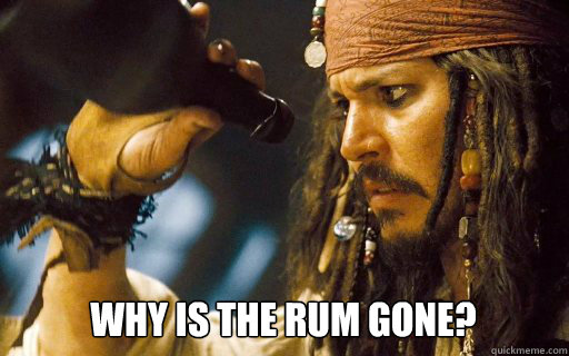 Why is the rum gone?    - Why is the rum gone?     Captain Jack Sparrow