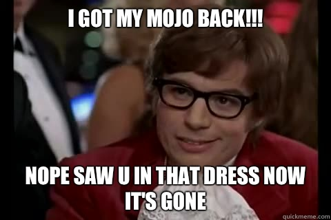 I got my mojo back!!!  Nope saw u in that dress now it's gone  - I got my mojo back!!!  Nope saw u in that dress now it's gone   Dangerously - Austin Powers