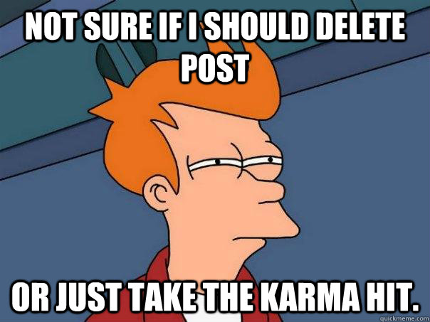 Not sure if I should delete post or just take the karma hit. - Not sure if I should delete post or just take the karma hit.  Futurama Fry