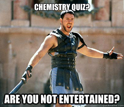 6cc8015e88317444e857ed861664e4b80f68a2ee7f51856a9590e865150e7f67 chemistry quiz? are you not entertained? gladiator quickmeme