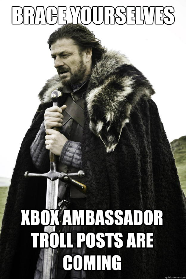 Brace yourselves xbox ambassador troll posts are coming - Brace yourselves xbox ambassador troll posts are coming  Winter is coming