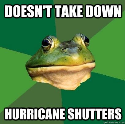 doesn't take down hurricane shutters - doesn't take down hurricane shutters  Foul Bachelor Frog