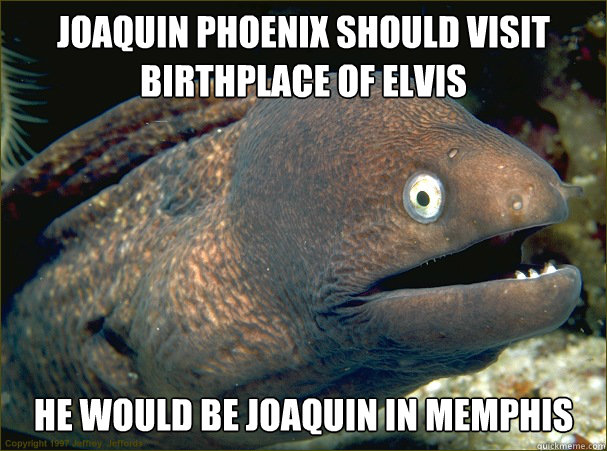 Joaquin Phoenix should visit birthplace of Elvis He would be Joaquin in Memphis  - Joaquin Phoenix should visit birthplace of Elvis He would be Joaquin in Memphis   Bad Joke Eel