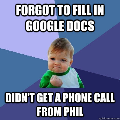 Forgot to fill in google docs Didn't get a phone call from phil - Forgot to fill in google docs Didn't get a phone call from phil  Success Kid