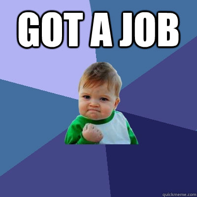 GOT A JOB  - GOT A JOB   Success Kid