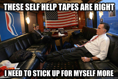 these self help tapes are right i need to stick up for myself more - these self help tapes are right i need to stick up for myself more  Sudden Realization Romney
