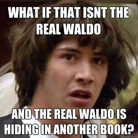 What if that isnt the real waldo and the real waldo is hiding in another book? - What if that isnt the real waldo and the real waldo is hiding in another book?  conspiracy keanu