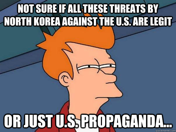 Not sure if all these threats by north korea against the U.S. are legit Or just U.S. propaganda... - Not sure if all these threats by north korea against the U.S. are legit Or just U.S. propaganda...  Futurama Fry