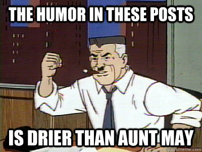 The humor in these posts Is Drier than Aunt may - The humor in these posts Is Drier than Aunt may  Dry Spidey