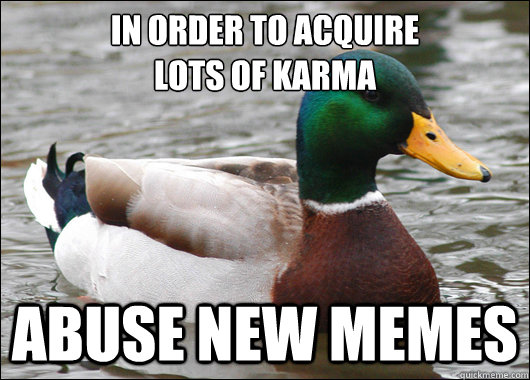 In order to acquire  lots of karma abuse new memes  - In order to acquire  lots of karma abuse new memes   Actual Advice Mallard