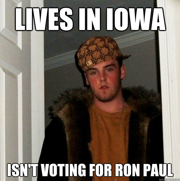 lives in iowa isn't voting for ron paul - lives in iowa isn't voting for ron paul  Scumbag Steve