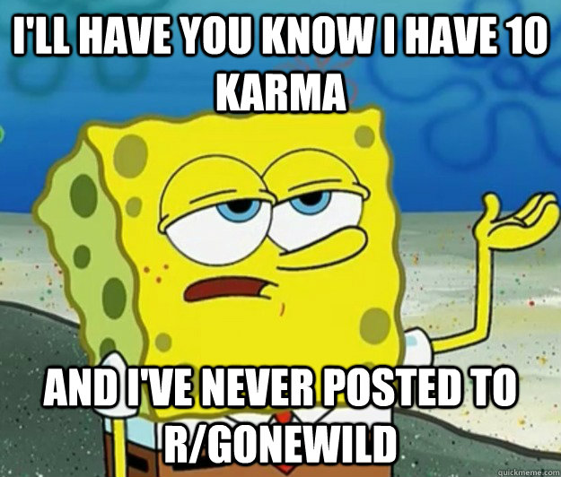 I'll have you know I have 10 karma and I've never posted to r/gonewild - I'll have you know I have 10 karma and I've never posted to r/gonewild  Tough Spongebob