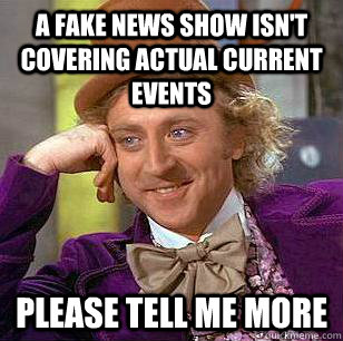 A fake news show isn't covering actual current events please tell me more - A fake news show isn't covering actual current events please tell me more  Condescending Wonka