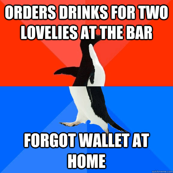 orders drinks for two lovelies at the bar forgot wallet at home - orders drinks for two lovelies at the bar forgot wallet at home  Socially Awesome Awkward Penguin