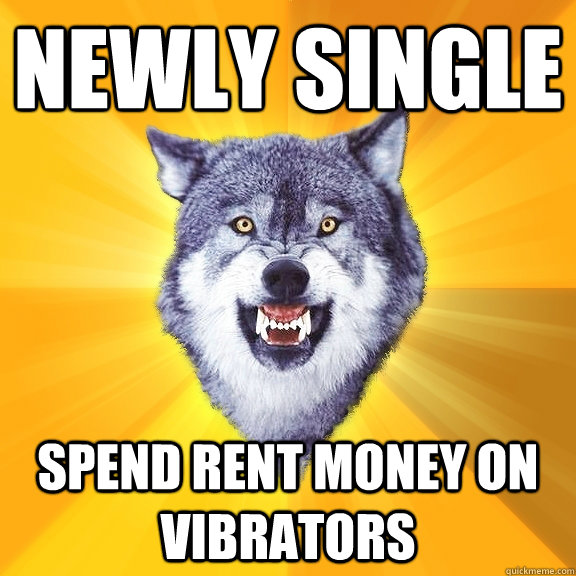 Newly single spend rent money on vibrators - Newly single spend rent money on vibrators  Courage Wolf