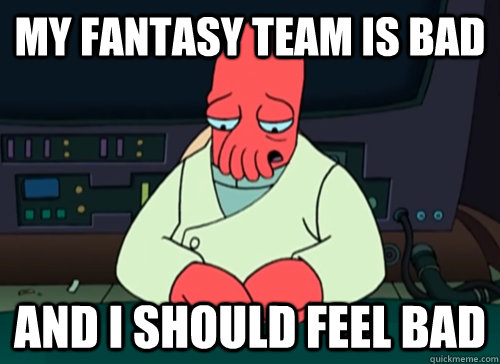 My fantasy team is bad and i should feel bad - My fantasy team is bad and i should feel bad  sad zoidberg