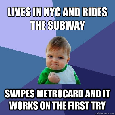 Lives in NYC and rides the subway Swipes metrocard and it works on the first try - Lives in NYC and rides the subway Swipes metrocard and it works on the first try  Success Kid