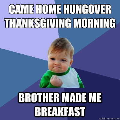 Came home hungover thanksgiving morning brother made me breakfast - Came home hungover thanksgiving morning brother made me breakfast  Success Kid