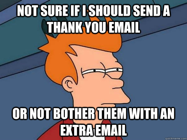 Not sure if I should send a thank you email Or not bother them with an extra email - Not sure if I should send a thank you email Or not bother them with an extra email  Not sure Fry