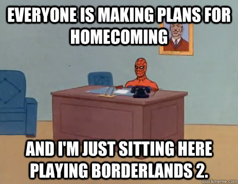 Everyone is making plans for Homecoming And I'm just sitting here playing Borderlands 2. - Everyone is making plans for Homecoming And I'm just sitting here playing Borderlands 2.  Ahh homecoming.