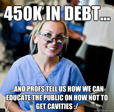 450k in DEBT... ...and Profs tell us how we can educate the public on how not to get cavities :/ - 450k in DEBT... ...and Profs tell us how we can educate the public on how not to get cavities :/  overworked dental student