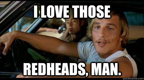 I love those redheads, man. - I love those redheads, man.  Dazed and Confused
