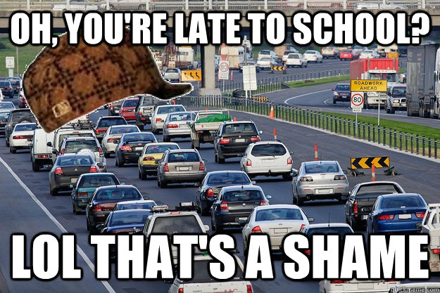 Oh, you're late to school? lol that's a shame   Scumbag Traffic