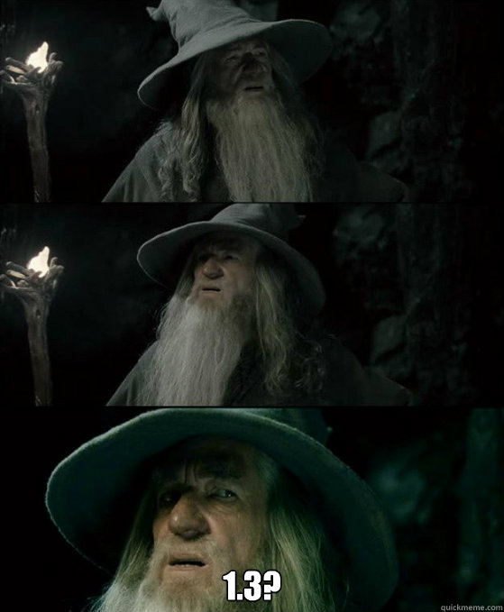 1.3? -  1.3?  Confused Gandalf