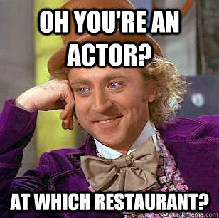 oh you're an actor? at which restaurant? - oh you're an actor? at which restaurant?  Condescending Wonka