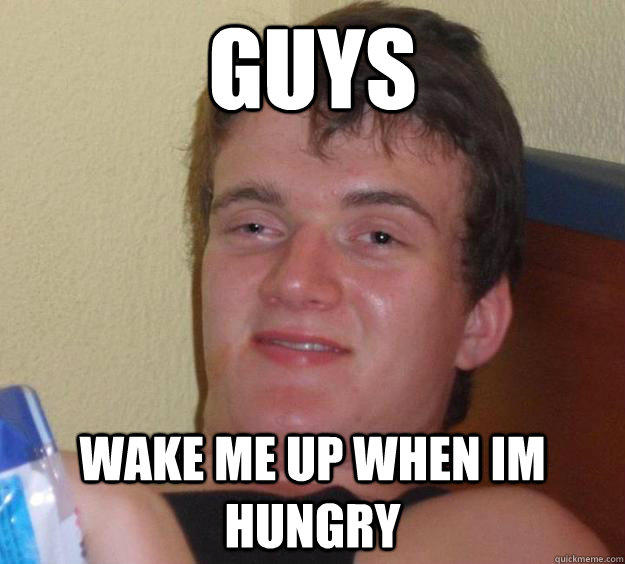 Guys WAKE ME UP WHEN IM HUNGRY - Guys WAKE ME UP WHEN IM HUNGRY  10 Guy