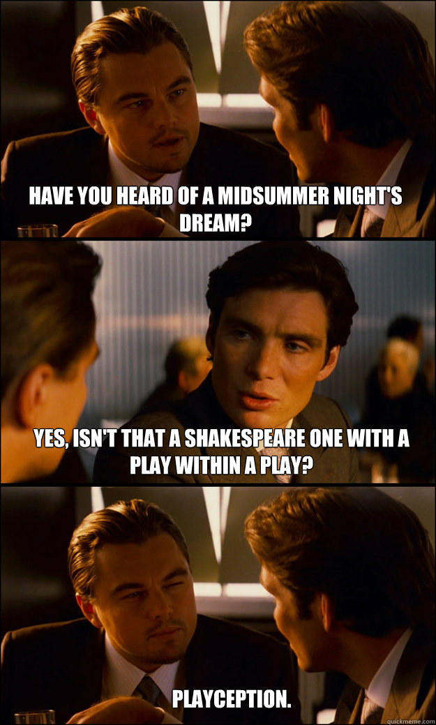 Have you heard of a midsummer night's dream? yes, isn't that a Shakespeare one with a play within a play? Playception. - Have you heard of a midsummer night's dream? yes, isn't that a Shakespeare one with a play within a play? Playception.  Inception