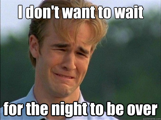 I don't want to wait for the night to be over - I don't want to wait for the night to be over  Dawson Sad
