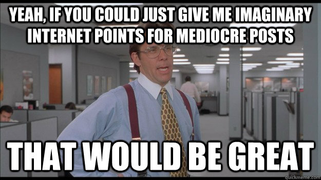 Yeah, if you could just give me imaginary internet points for mediocre posts That would be great - Yeah, if you could just give me imaginary internet points for mediocre posts That would be great  Office Space Lumbergh HD