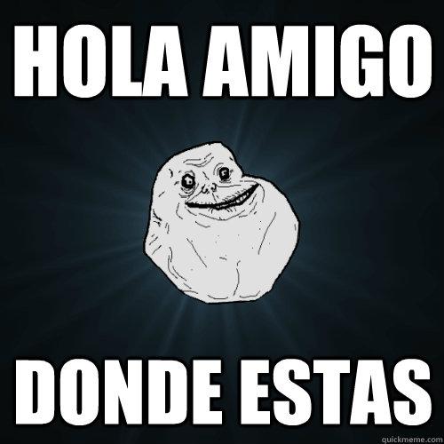 Hola Amigo Donde Estas Forever Alone Quickmeme