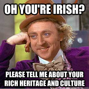 Oh you're irish? Please tell me about your rich heritage and culture  Condescending Wonka