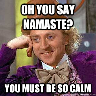 oh you say namaste? you must be so calm - oh you say namaste? you must be so calm  Condescending Wonka
