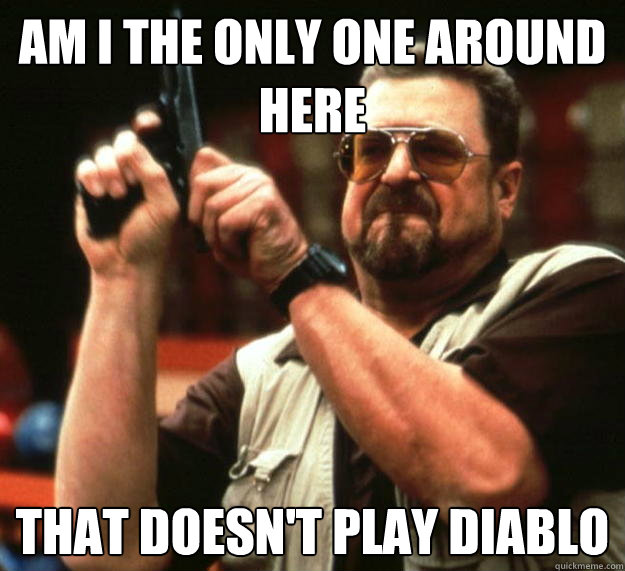 am I the only one around here that doesn't play diablo  - am I the only one around here that doesn't play diablo   Angry Walter