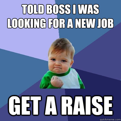 Told boss I was looking for a new job Get a raise - Told boss I was looking for a new job Get a raise  Success Kid