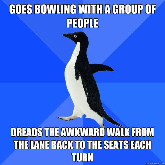 Goes bowling with a group of people dreads the awkward walk from the lane back to the seats each turn - Goes bowling with a group of people dreads the awkward walk from the lane back to the seats each turn  Socially Awkward Penguin